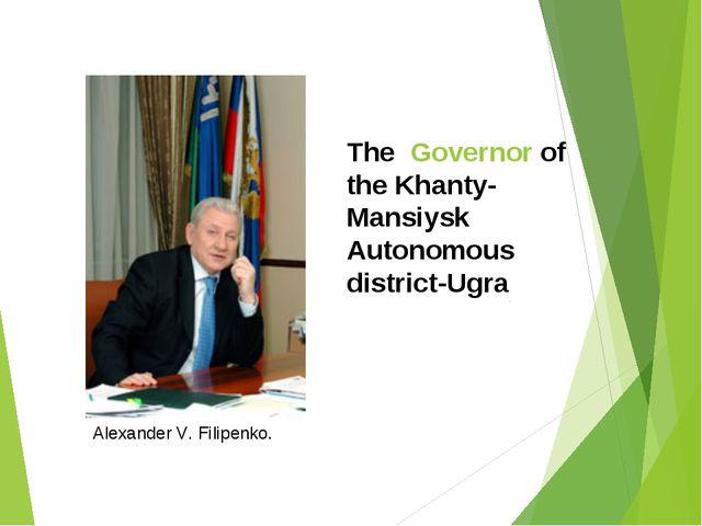 The Governor of the Khanty-Mansiysk Autonomous district-Ugra Alexander V. Fil...