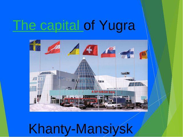The capital of Yugra Khanty-Mansiysk