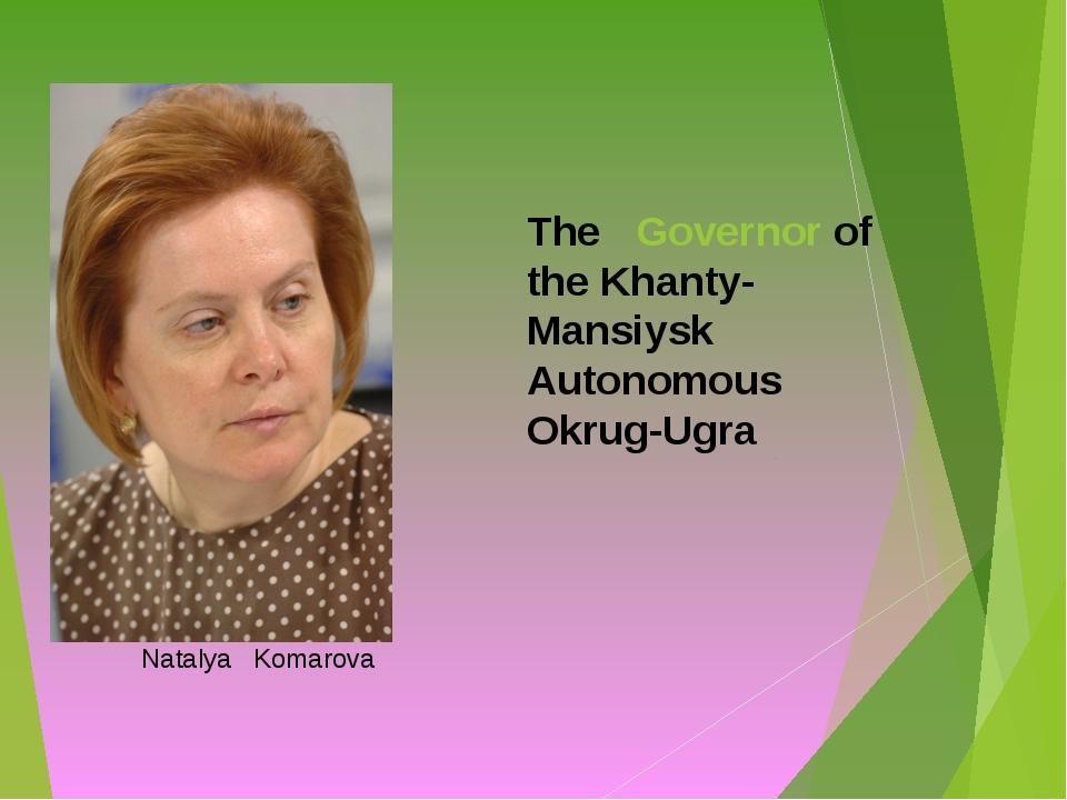 The Governor of the Khanty-Mansiysk Autonomous Okrug-Ugra Natalya Komarova