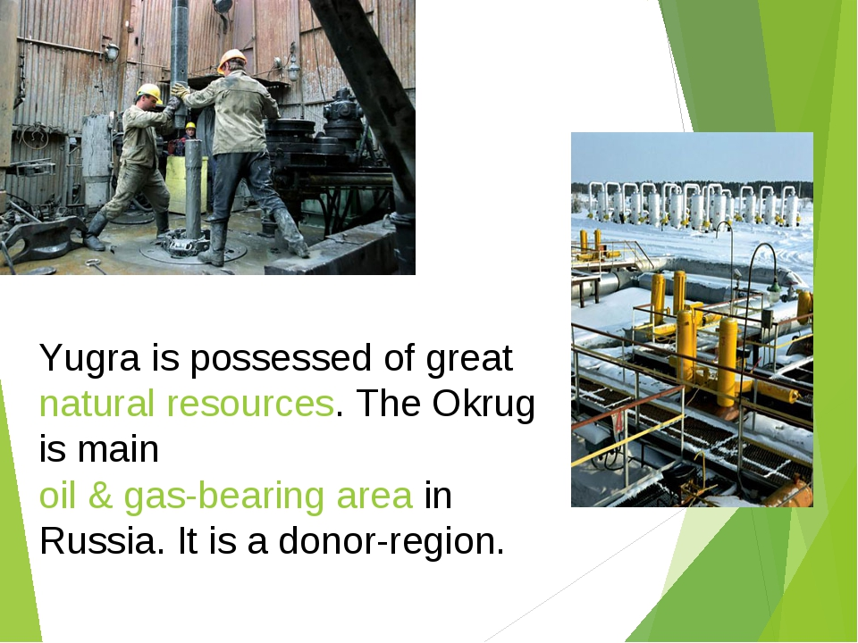 Yugra is possessed of great natural resources. The Okrug is main oil & gas-be...