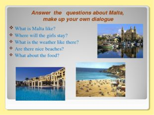 Answer the questions about Malta, make up your own dialogue What is Malta lik
