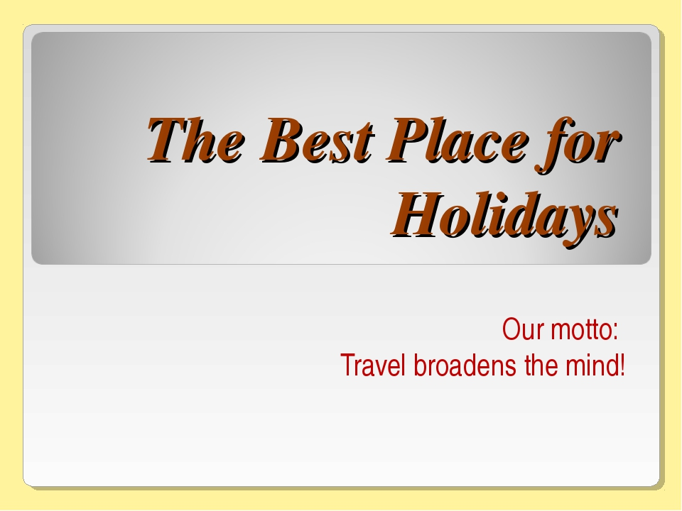 The Best Place for Holidays Our motto: Travel broadens the mind!