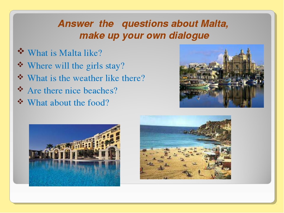 Answer the questions about Malta, make up your own dialogue What is Malta lik...
