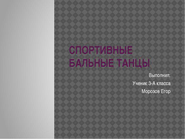 СПОРТИВНЫЕ БАЛЬНЫЕ ТАНЦЫ Выполнил: Ученик 3-А класса Морозов Егор