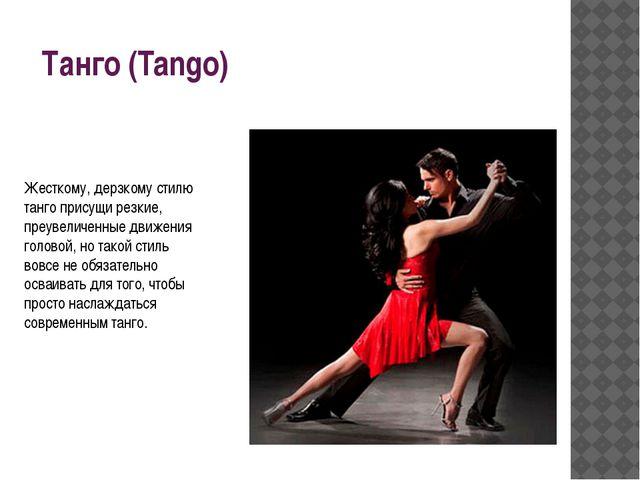 Танго (Tango) Жесткому, дерзкому стилю танго присущи резкие, преувеличенные д...