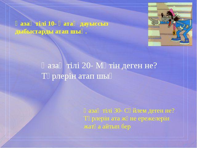 Қазақ тілі 10- Қатаң дауыссыз дыбыстарды атап шық. Қазақ тілі 20- Мәтін деген...