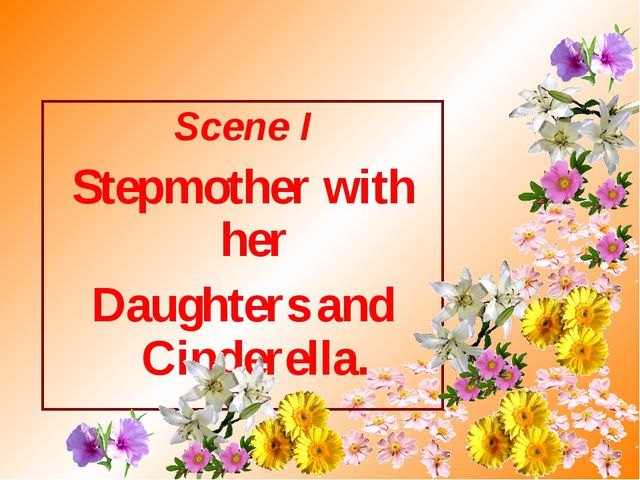 Scene I Stepmother with her Daughters and Cinderella.