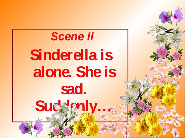 Scene II Sinderella is alone. She is sad. Suddenly…