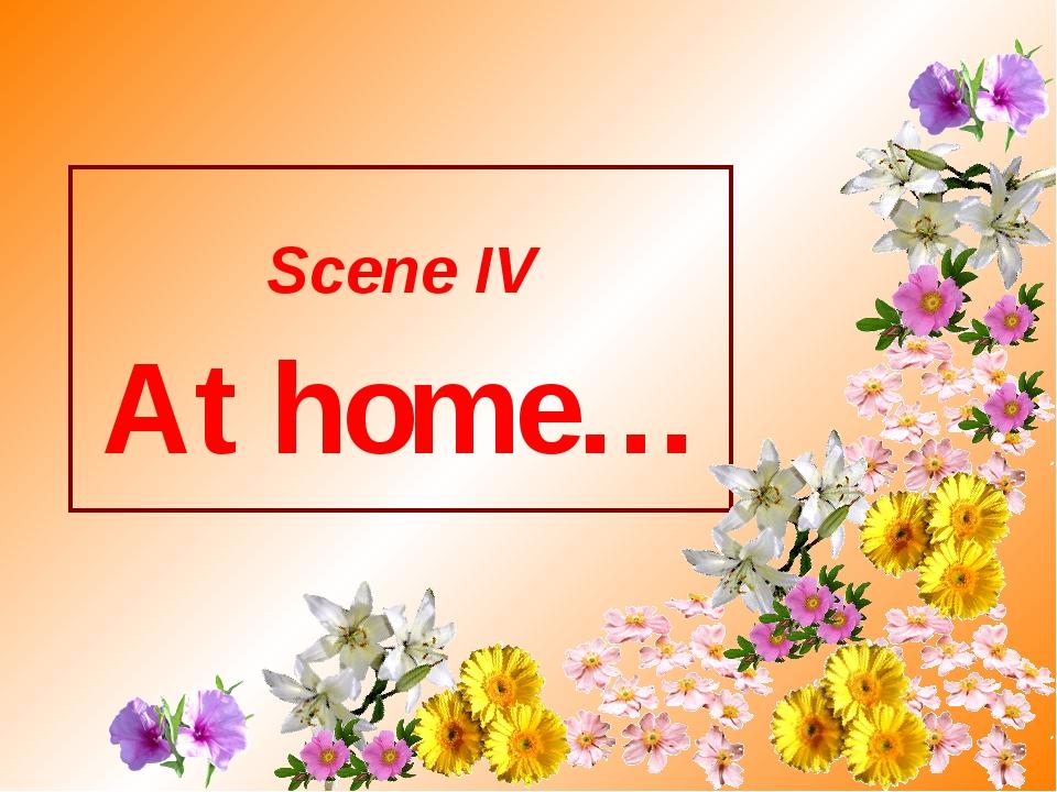 Scene IV At home…