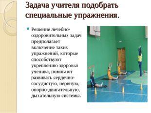 Задача учителя подобрать специальные упражнения. Решение лечебно-оздоровитель