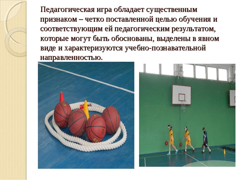 Педагогическая игра обладает существенным признаком – четко поставленной цель...