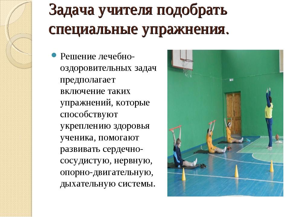 Задача учителя подобрать специальные упражнения. Решение лечебно-оздоровитель...