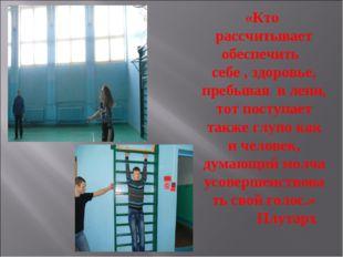«Кто рассчитывает обеспечить себе , здоровье, пребывая в лени, тот поступает