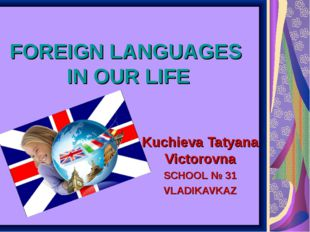 FOREIGN LANGUAGES IN OUR LIFE Kuchieva Tatyana Victorovna SCHOOL № 31 VLADIKA