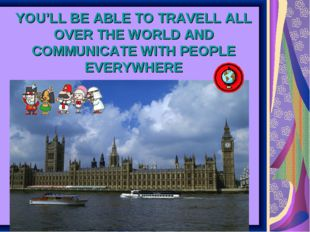YOU'LL BE ABLE TO TRAVELL ALL OVER THE WORLD AND COMMUNICATE WITH PEOPLE EVER