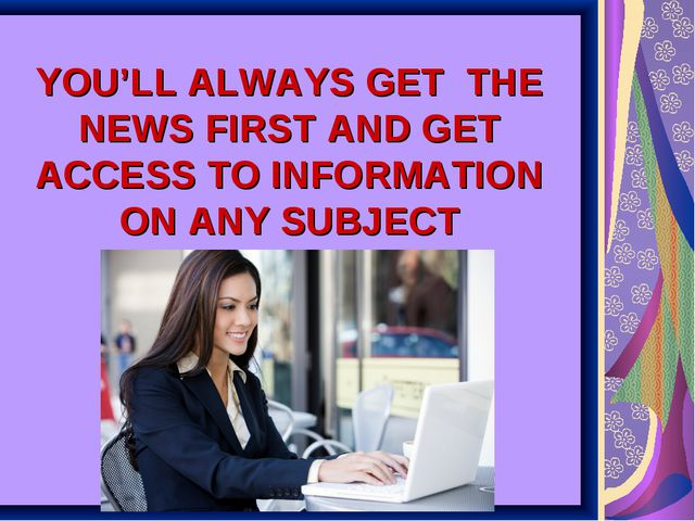 YOU'LL ALWAYS GET THE NEWS FIRST AND GET ACCESS TO INFORMATION ON ANY SUBJECT