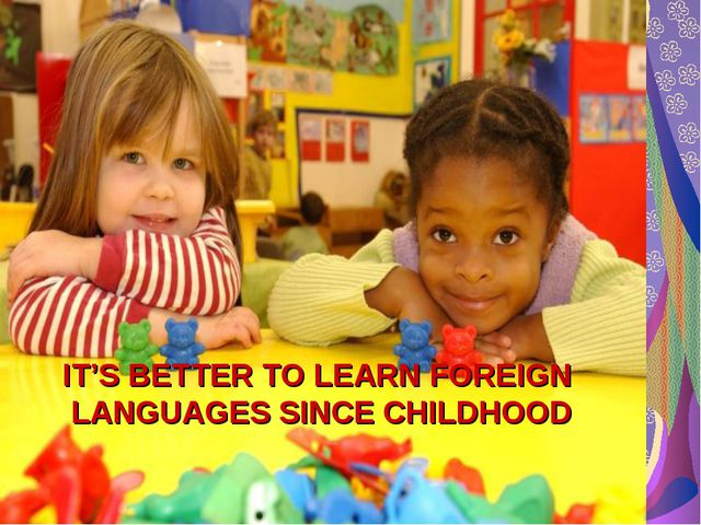 IT'S BETTER TO LEARN FOREIGN LANGUAGES SINCE CHILDHOOD