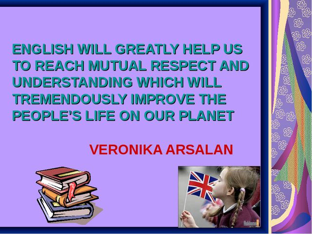 ENGLISH WILL GREATLY HELP US TO REACH MUTUAL RESPECT AND UNDERSTANDING WHICH...
