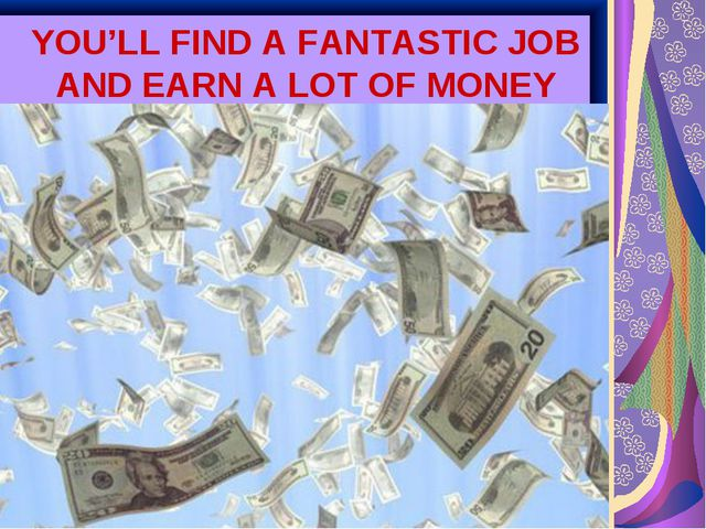 YOU'LL FIND A FANTASTIC JOB AND EARN A LOT OF MONEY
