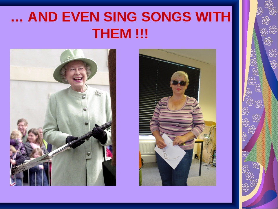 … AND EVEN SING SONGS WITH THEM !!!