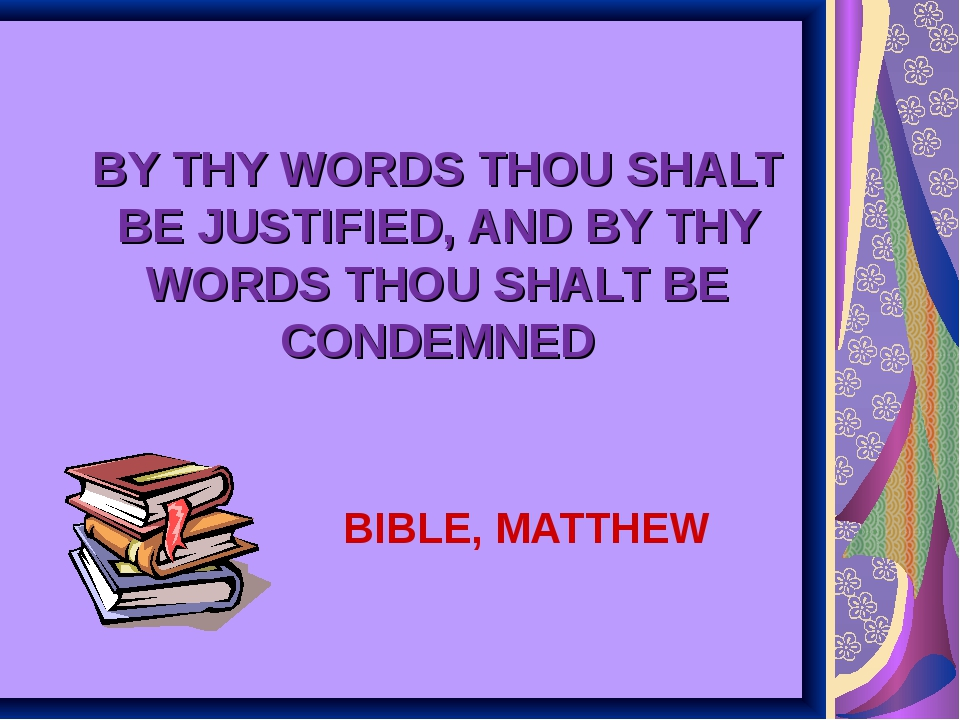 BY THY WORDS THOU SHALT BE JUSTIFIED, AND BY THY WORDS THOU SHALT BE CONDEMNE...