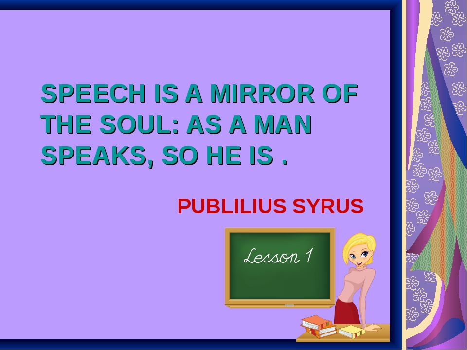 SPEECH IS A MIRROR OF THE SOUL: AS A MAN SPEAKS, SO HE IS . PUBLILIUS SYRUS
