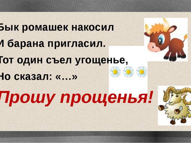 Бык ромашек накосил И барана пригласил. Тот один съел угощенье, Но сказал: «…...