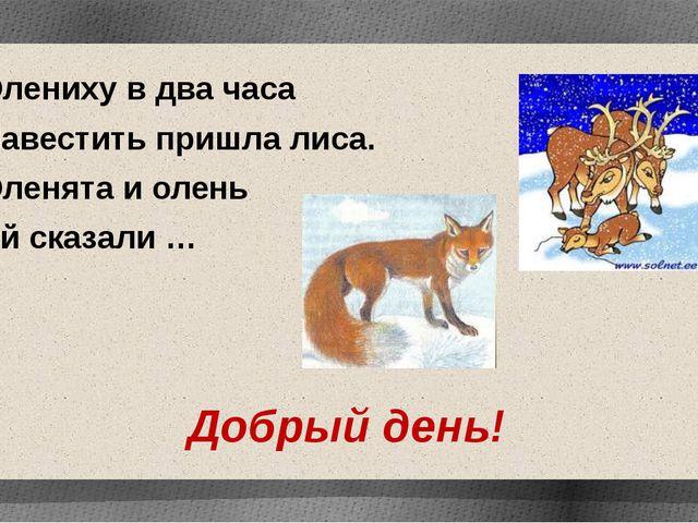 Олениху в два часа Навестить пришла лиса. Оленята и олень Ей сказали … Добрый...