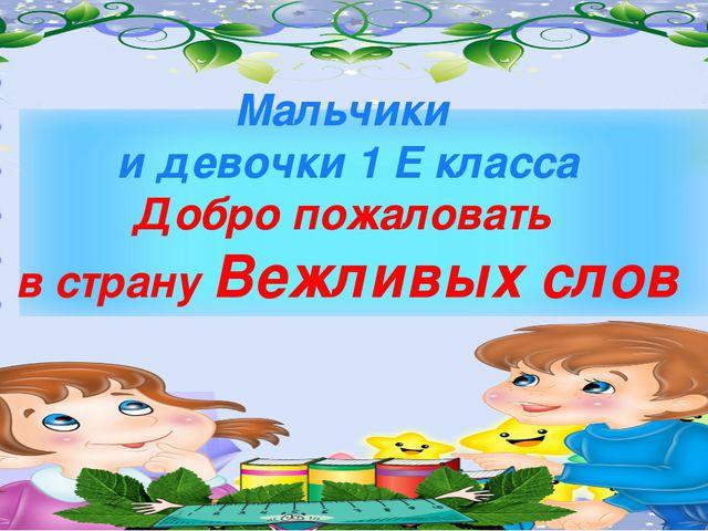 Мальчики и девочки 1 Е класса Добро пожаловать в страну Вежливых слов