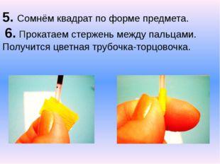 5. Сомнём квадрат по форме предмета. 6. Прокатаем стержень между пальцами. П