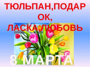 8 МАРТА ТЮЛЬПАН,ПОДАРОК, ЛАСКА,ЛЮБОВЬ