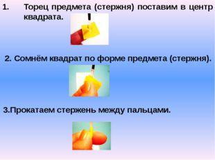 Торец предмета (стержня) поставим в центр квадрата. 2. Сомнём квадрат по форм