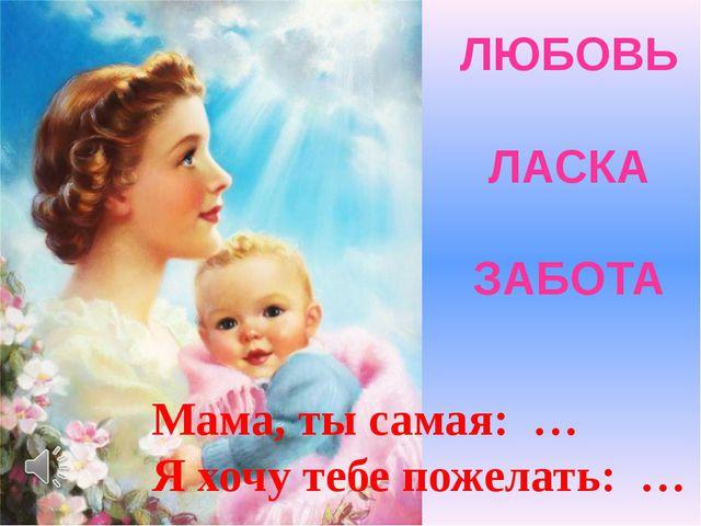 ЛЮБОВЬ ЛАСКА ЗАБОТА Мама, ты самая: … Я хочу тебе пожелать: …