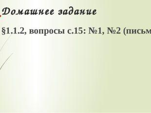 Домашнее задание §1.1.2, вопросы с.15: №1, №2 (письменно)