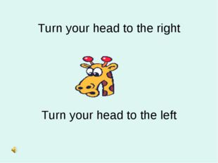 Turn your head to the right Turn your head to the left