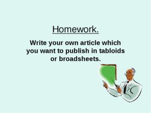 Homework. Write your own article which you want to publish in tabloids or bro