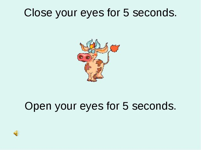 Close your eyes for 5 seconds. Open your eyes for 5 seconds.