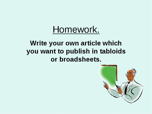 Homework. Write your own article which you want to publish in tabloids or bro...
