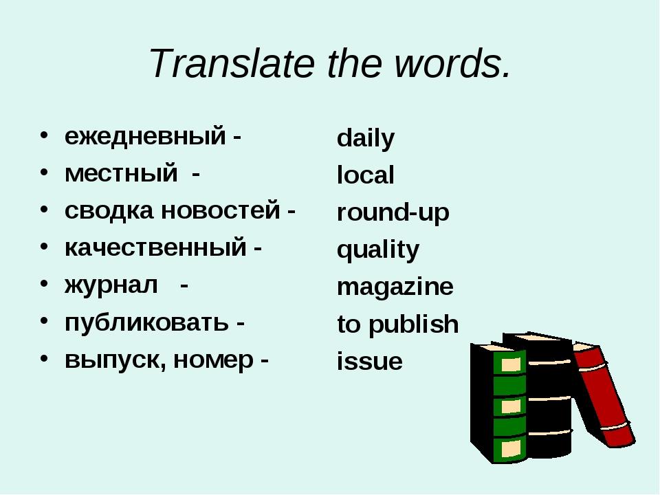 Translate the words. ежедневный - местный - сводка новостей - качественный -...