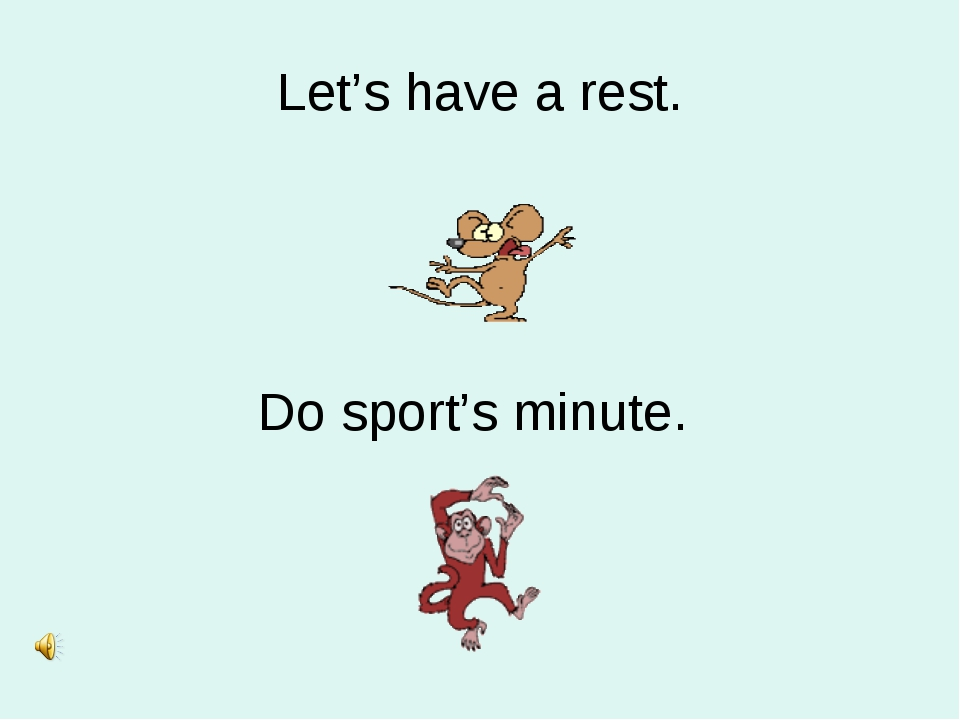 Let's have a rest. Do sport's minute.
