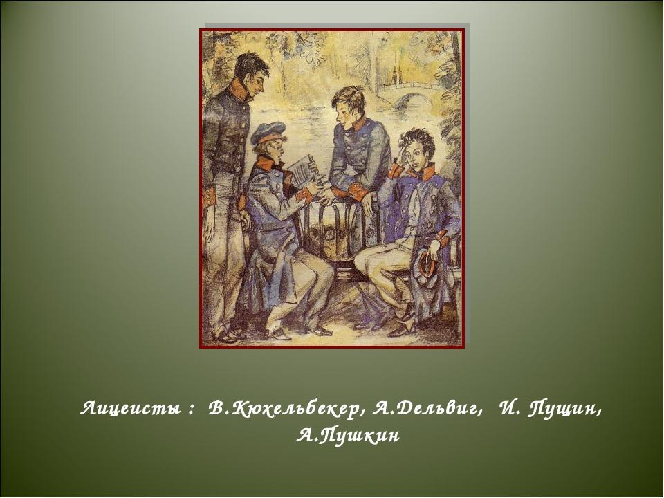 Лицеисты : В.Кюхельбекер, А.Дельвиг, И. Пущин, А.Пушкин