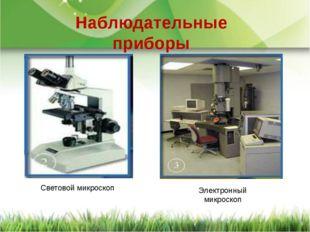 Световой микроскоп Электронный микроскоп Наблюдательные приборы