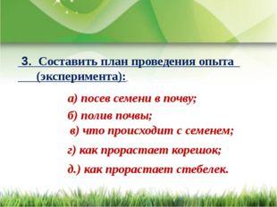 3. Составить план проведения опыта (эксперимента): а) посев семени в почву;