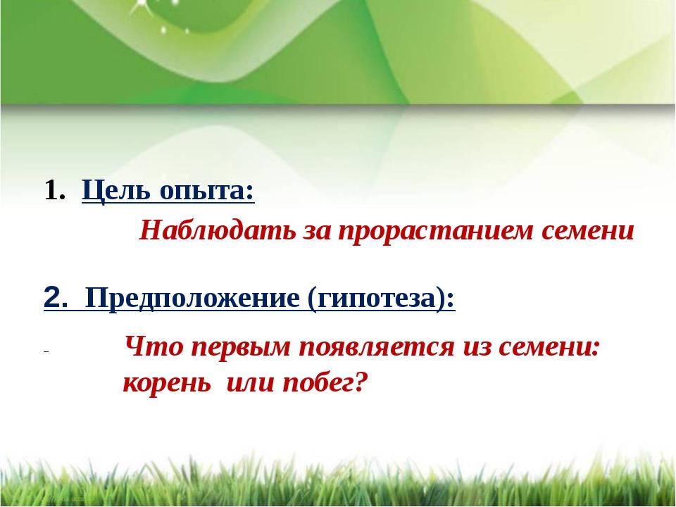Цель опыта: 2. Предположение (гипотеза): Наблюдать за прорастанием семени Чт...
