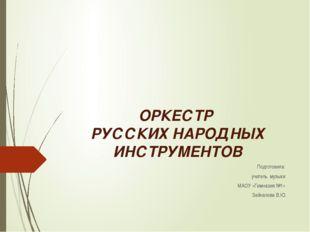 ОРКЕСТР РУССКИХ НАРОДНЫХ ИНСТРУМЕНТОВ Подготовила: учитель музыки МАОУ «Гимна
