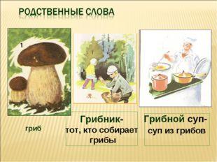 гриб Грибной суп- суп из грибов Грибник- тот, кто собирает грибы