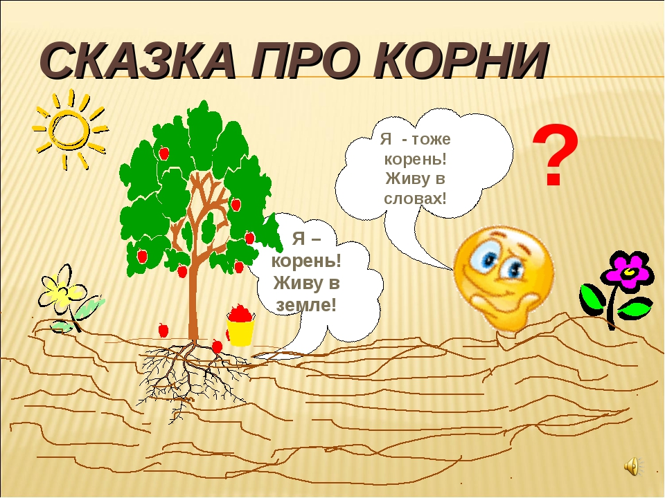 СКАЗКА ПРО КОРНИ Я – корень! Живу в земле! Я - тоже корень! Живу в словах! ?