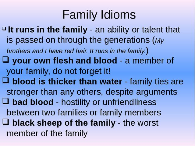 Family Idioms It runs in the family - an ability or talent that is passed on...