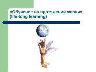 «Обучение на протяжении жизни» (life-long learning)