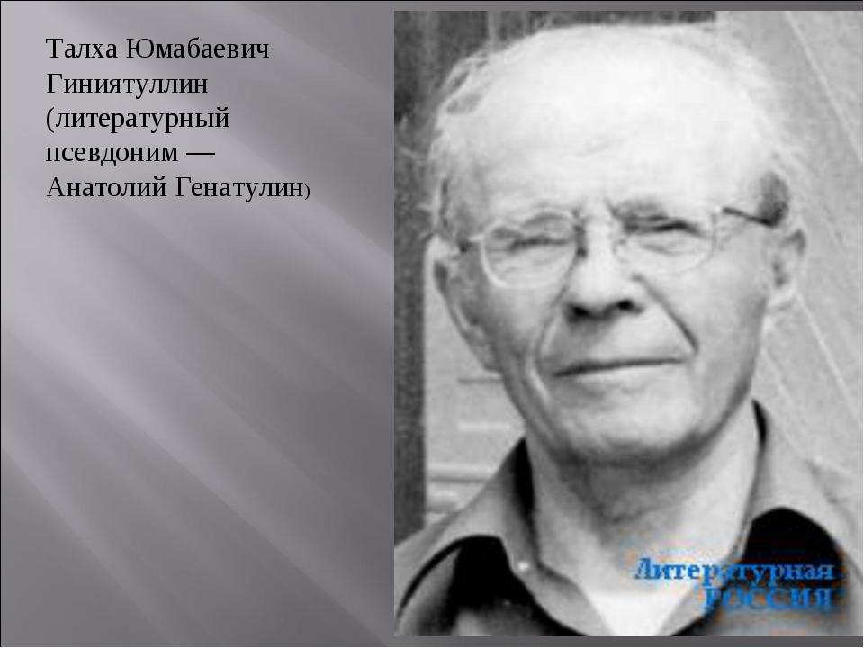 Талха Юмабаевич Гиниятуллин (литературный псевдоним — Анатолий Генатулин)